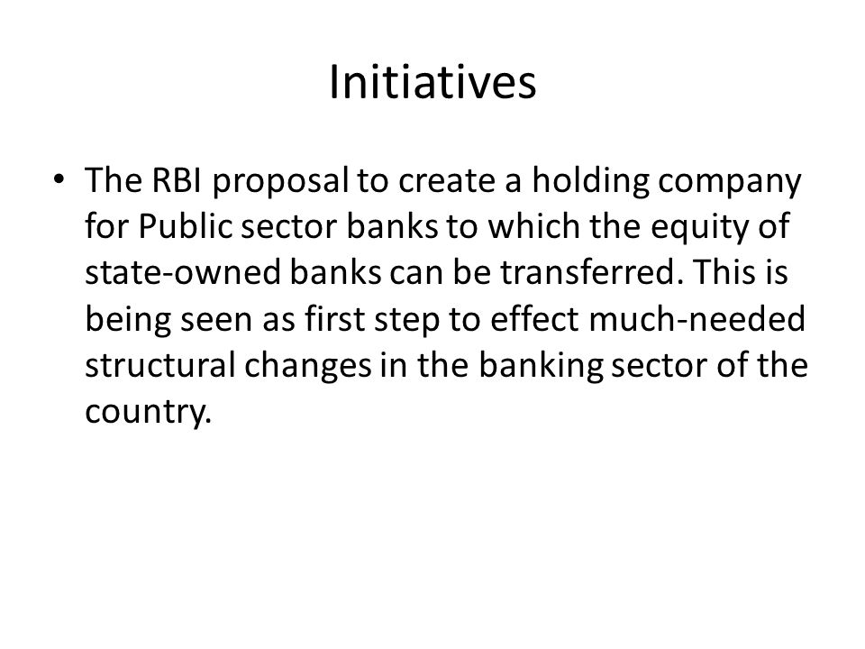 Initiatives The RBI proposal to create a holding company for Public sector banks to which the equity of state-owned banks can be transferred.
