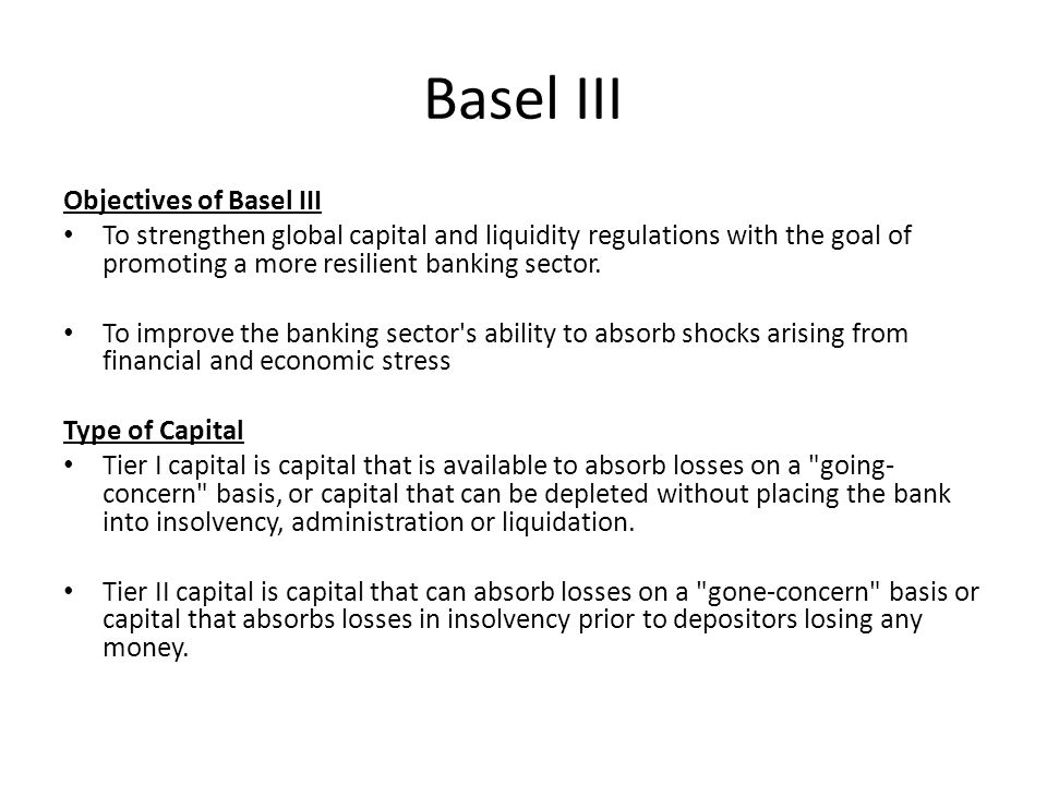 Basel III Objectives of Basel III To strengthen global capital and liquidity regulations with the goal of promoting a more resilient banking sector.