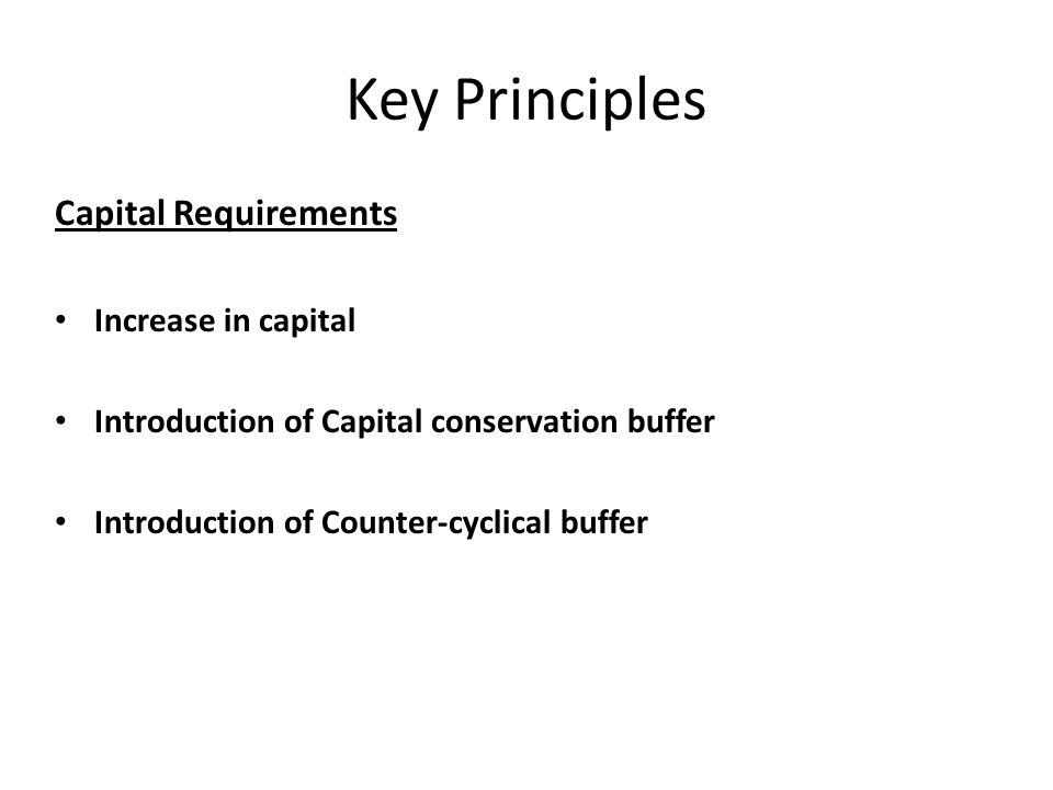 Key Principles Capital Requirements Increase in capital Introduction of Capital conservation buffer Introduction of Counter-cyclical buffer