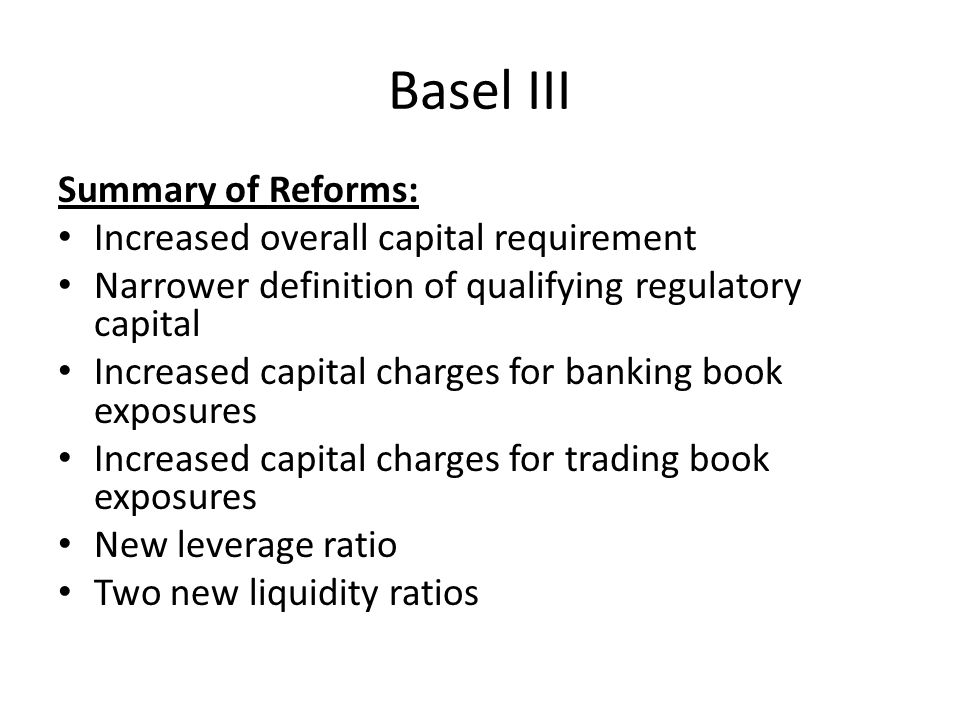 Basel III Summary of Reforms: Increased overall capital requirement Narrower definition of qualifying regulatory capital Increased capital charges for banking book exposures Increased capital charges for trading book exposures New leverage ratio Two new liquidity ratios