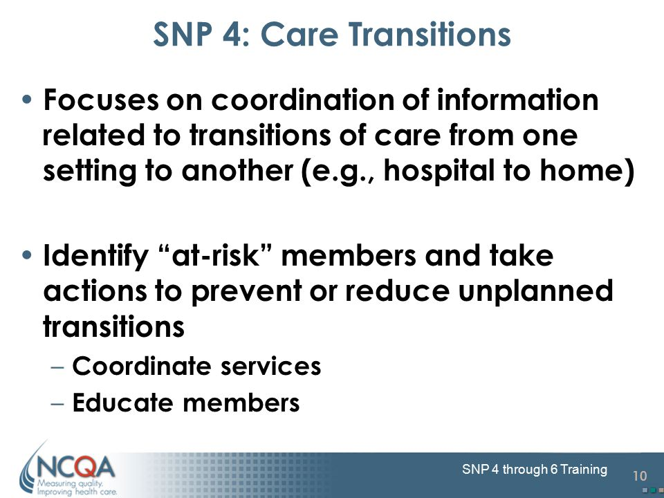 10 SNP 4 through 6 Training Focuses on coordination of information related to transitions of care from one setting to another (e.g., hospital to home) Identify at-risk members and take actions to prevent or reduce unplanned transitions – Coordinate services – Educate members SNP 4: Care Transitions