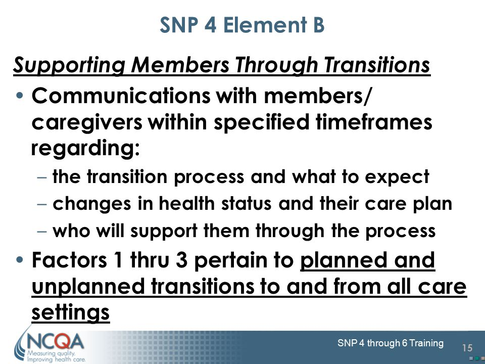 15 SNP 4 through 6 Training SNP 4 Element B Supporting Members Through Transitions Communications with members/ caregivers within specified timeframes