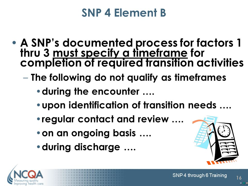 16 SNP 4 through 6 Training SNP 4 Element B A SNP's documented process for factors 1 thru 3 must specify a timeframe for completion of required transi