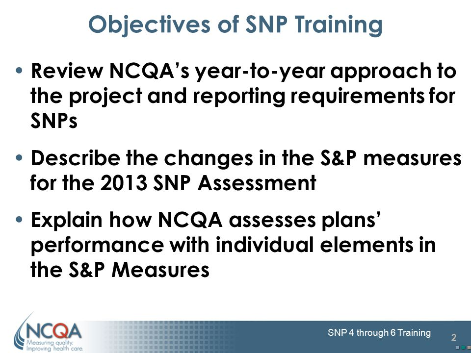 2 SNP 4 through 6 Training Objectives of SNP Training Review NCQA's year-to-year approach to the project and reporting requirements for SNPs Describe the changes in the S&P measures for the 2013 SNP Assessment Explain how NCQA assesses plans' performance with individual elements in the S&P Measures