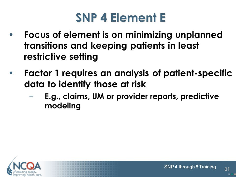 21 SNP 4 through 6 Training SNP 4 Element E Focus of element is on minimizing unplanned transitions and keeping patients in least restrictive setting Factor 1 requires an analysis of patient-specific data to identify those at risk − E.g., claims, UM or provider reports, predictive modeling