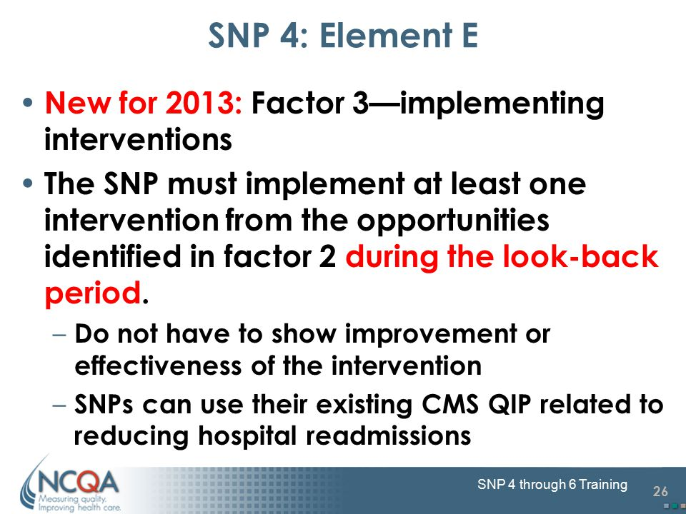 26 SNP 4 through 6 Training New for 2013: Factor 3—implementing interventions The SNP must implement at least one intervention from the opportunities identified in factor 2 during the look-back period.