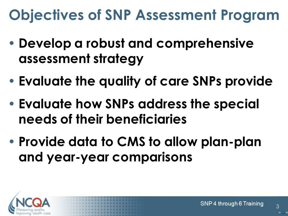 3 SNP 4 through 6 Training Objectives of SNP Assessment Program Develop a robust and comprehensive assessment strategy Evaluate the quality of care SN