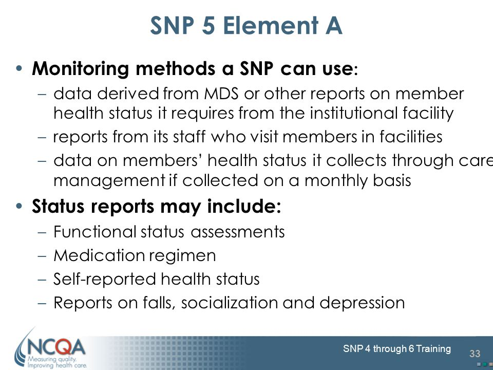 33 SNP 4 through 6 Training SNP 5 Element A Monitoring methods a SNP can use : –data derived from MDS or other reports on member health status it requ