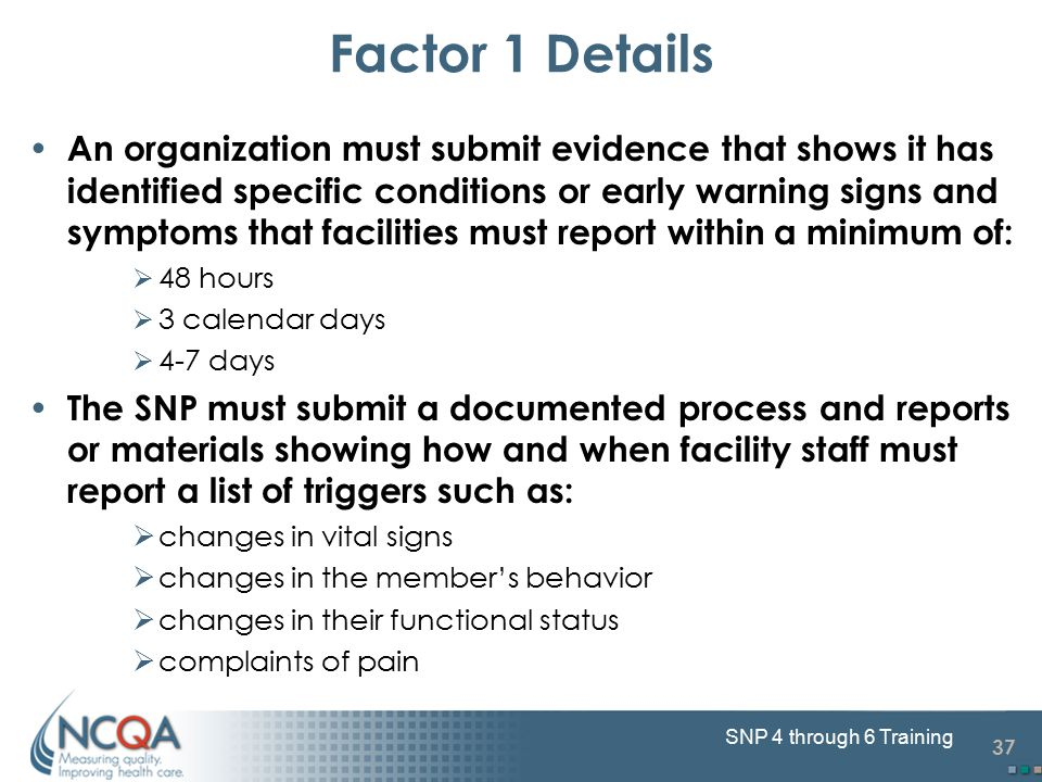37 SNP 4 through 6 Training An organization must submit evidence that shows it has identified specific conditions or early warning signs and symptoms that facilities must report within a minimum of:  48 hours  3 calendar days  4-7 days The SNP must submit a documented process and reports or materials showing how and when facility staff must report a list of triggers such as:  changes in vital signs  changes in the member's behavior  changes in their functional status  complaints of pain Factor 1 Details