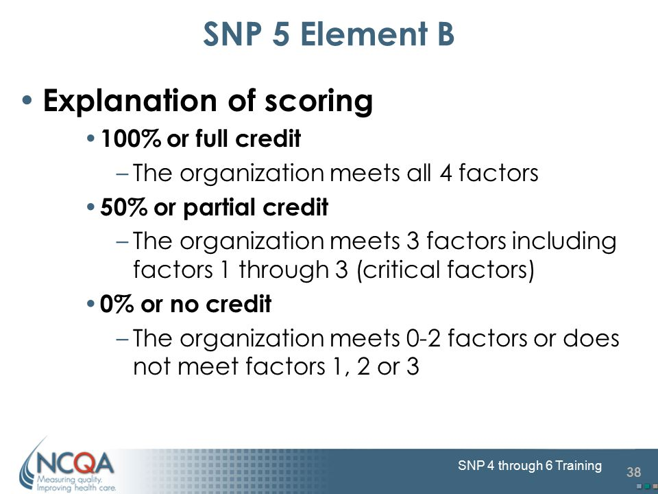 38 SNP 4 through 6 Training Explanation of scoring 100% or full credit –The organization meets all 4 factors 50% or partial credit –The organization m