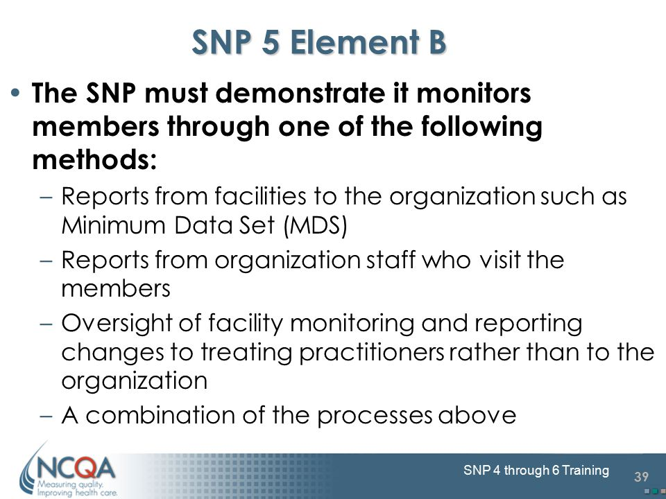 39 SNP 4 through 6 Training SNP 5 Element B The SNP must demonstrate it monitors members through one of the following methods: –Reports from facilities to the organization such as Minimum Data Set (MDS) –Reports from organization staff who visit the members –Oversight of facility monitoring and reporting changes to treating practitioners rather than to the organization –A combination of the processes above