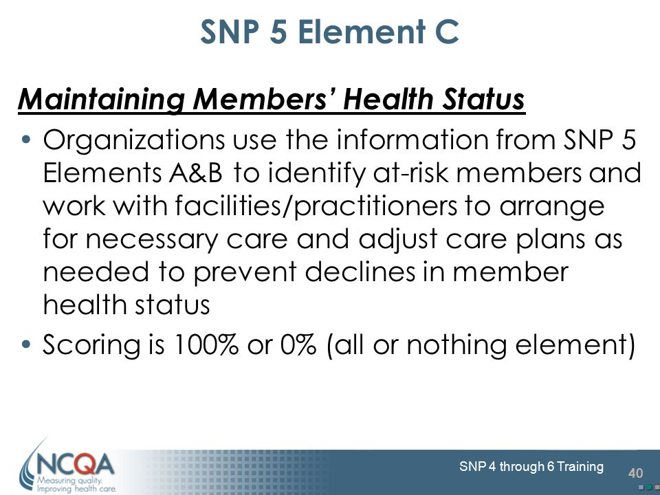 40 SNP 4 through 6 Training SNP 5 Element C Maintaining Members' Health Status Organizations use the information from SNP 5 Elements A&B to identify a