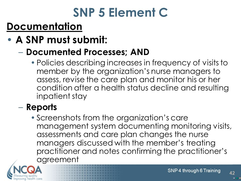 42 SNP 4 through 6 Training SNP 5 Element C Documentation A SNP must submit: – Documented Processes; AND Policies describing increases in frequency of visits to member by the organization's nurse managers to assess, revise the care plan and monitor his or her condition after a health status decline and resulting inpatient stay – Reports Screenshots from the organization's care management system documenting monitoring visits, assessments and care plan changes the nurse managers discussed with the member's treating practitioner and notes confirming the practitioner's agreement