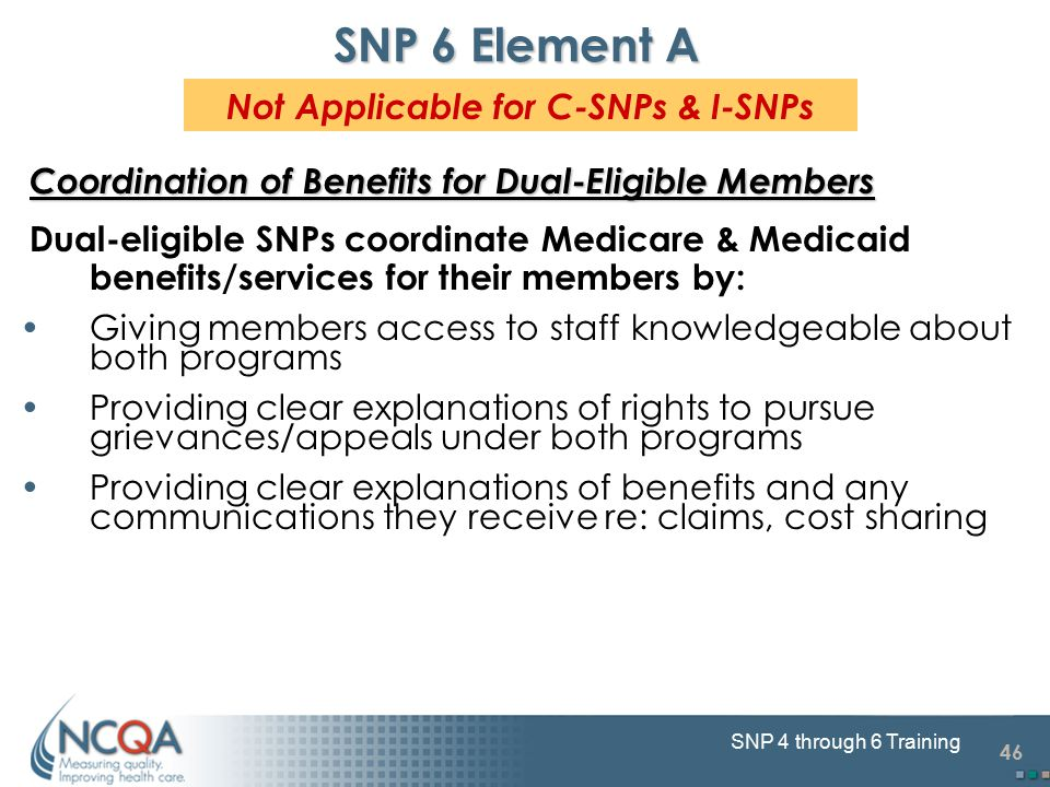 46 SNP 4 through 6 Training SNP 6 Element A Coordination of Benefits for Dual-Eligible Members Dual-eligible SNPs coordinate Medicare & Medicaid benefits/services for their members by: Giving members access to staff knowledgeable about both programs Providing clear explanations of rights to pursue grievances/appeals under both programs Providing clear explanations of benefits and any communications they receive re: claims, cost sharing Not Applicable for C-SNPs & I-SNPs