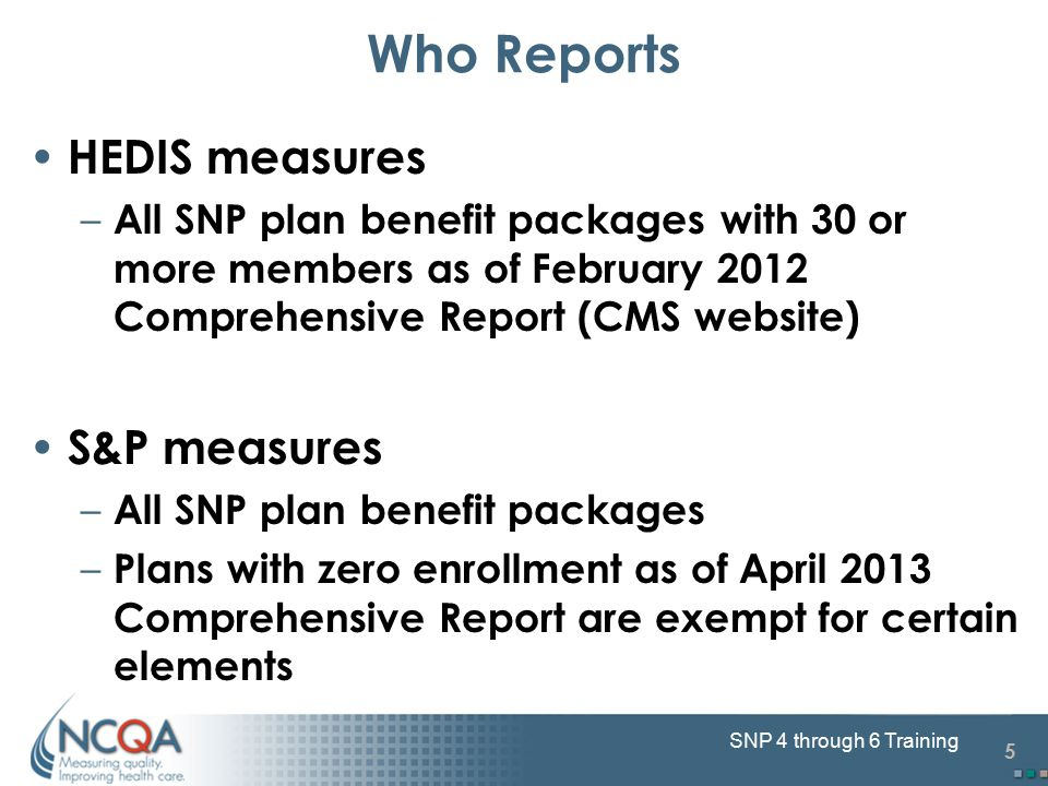 5 SNP 4 through 6 Training Who Reports HEDIS measures – All SNP plan benefit packages with 30 or more members as of February 2012 Comprehensive Report (CMS website) S&P measures – All SNP plan benefit packages – Plans with zero enrollment as of April 2013 Comprehensive Report are exempt for certain elements