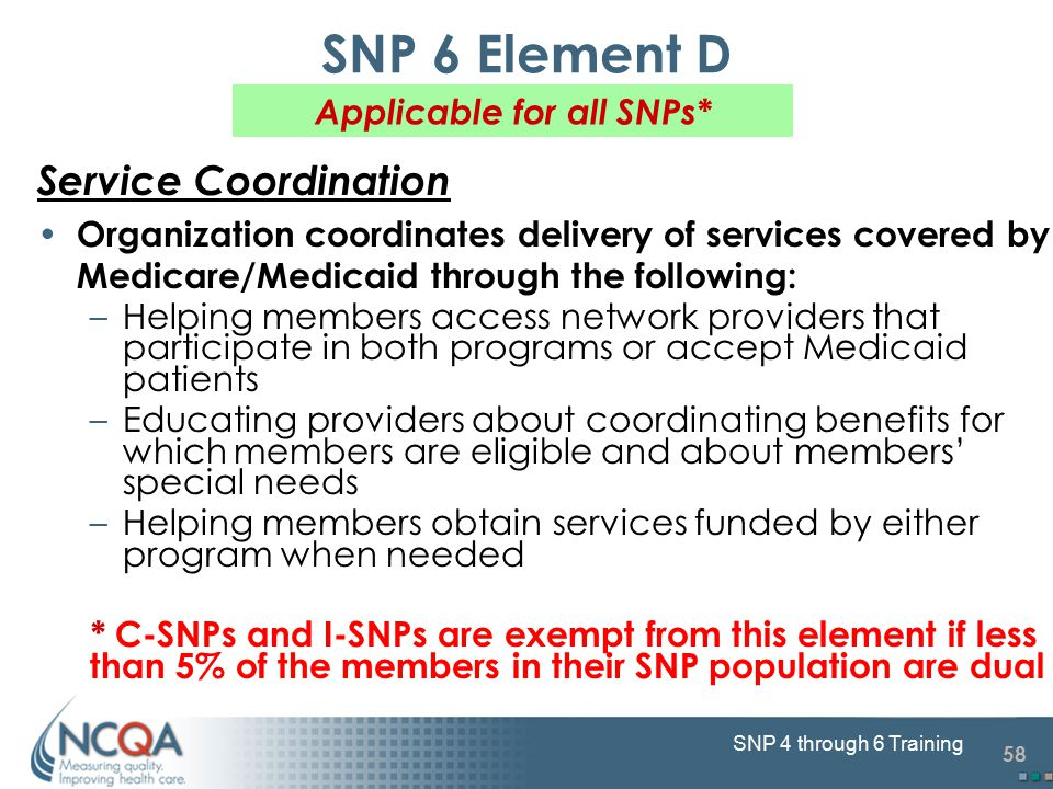 58 SNP 4 through 6 Training SNP 6 Element D Service Coordination Organization coordinates delivery of services covered by Medicare/Medicaid through the following: –Helping members access network providers that participate in both programs or accept Medicaid patients –Educating providers about coordinating benefits for which members are eligible and about members' special needs –Helping members obtain services funded by either program when needed * C-SNPs and I-SNPs are exempt from this element if less than 5% of the members in their SNP population are dual Applicable for all SNPs*