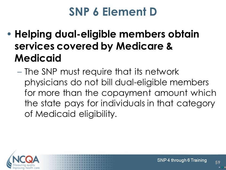 59 SNP 4 through 6 Training SNP 6 Element D Helping dual-eligible members obtain services covered by Medicare & Medicaid –The SNP must require that it