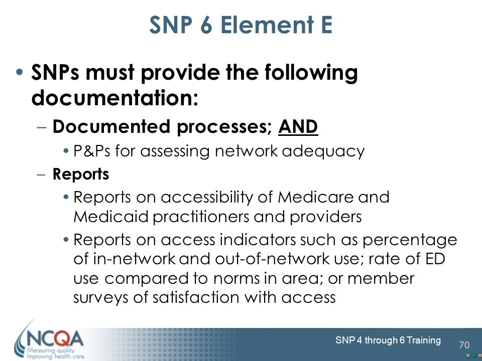 70 SNP 4 through 6 Training SNP 6 Element E SNPs must provide the following documentation: – Documented processes; AND P&Ps for assessing network adequacy – Reports Reports on accessibility of Medicare and Medicaid practitioners and providers Reports on access indicators such as percentage of in-network and out-of-network use; rate of ED use compared to norms in area; or member surveys of satisfaction with access