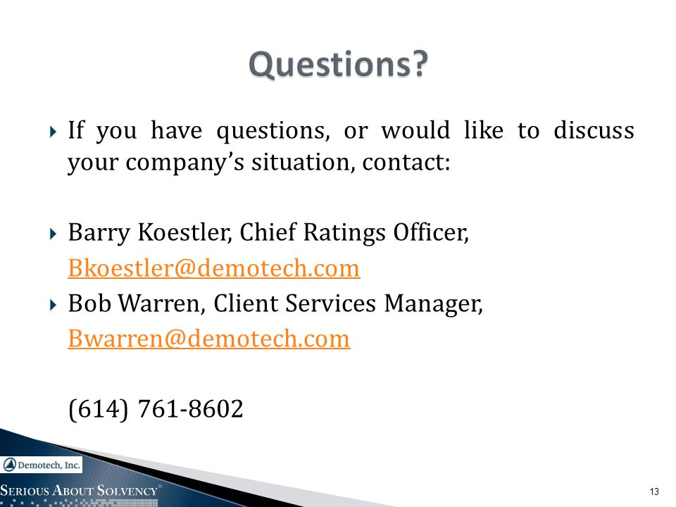  If you have questions, or would like to discuss your company's situation, contact:  Barry Koestler, Chief Ratings Officer, Bkoestler@demotech.com  Bob Warren, Client Services Manager, Bwarren@demotech.com (614) 761-8602 13