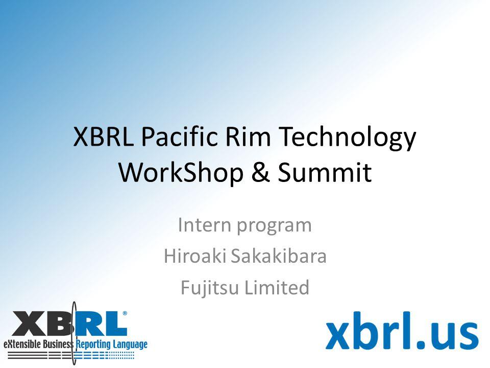 XBRL Pacific Rim Technology WorkShop & Summit Intern program Hiroaki Sakakibara Fujitsu Limited