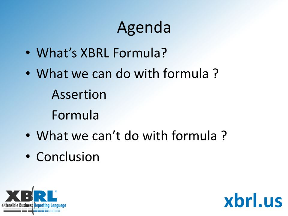 Agenda What's XBRL Formula? What we can do with formula ? Assertion Formula What we can't do with formula ? Conclusion