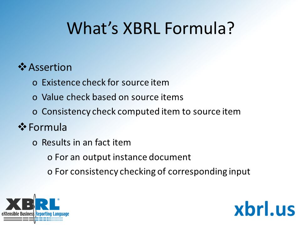 What's XBRL Formula?  Assertion oExistence check for source item oValue check based on source items oConsistency check computed item to source item 