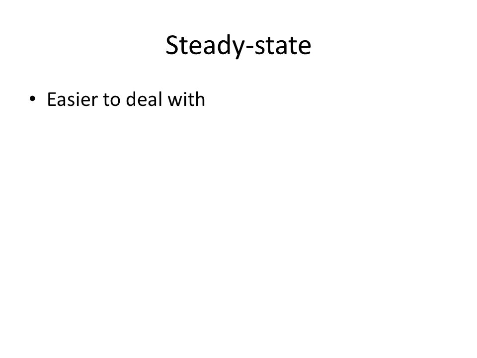 Steady-state Easier to deal with