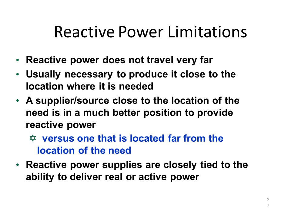 Reactive Power Limitations 27 Reactive power does not travel very far Usually necessary to produce it close to the location where it is needed A supplier/source close to the location of the need is in a much better position to provide reactive power  versus one that is located far from the location of the need Reactive power supplies are closely tied to the ability to deliver real or active power