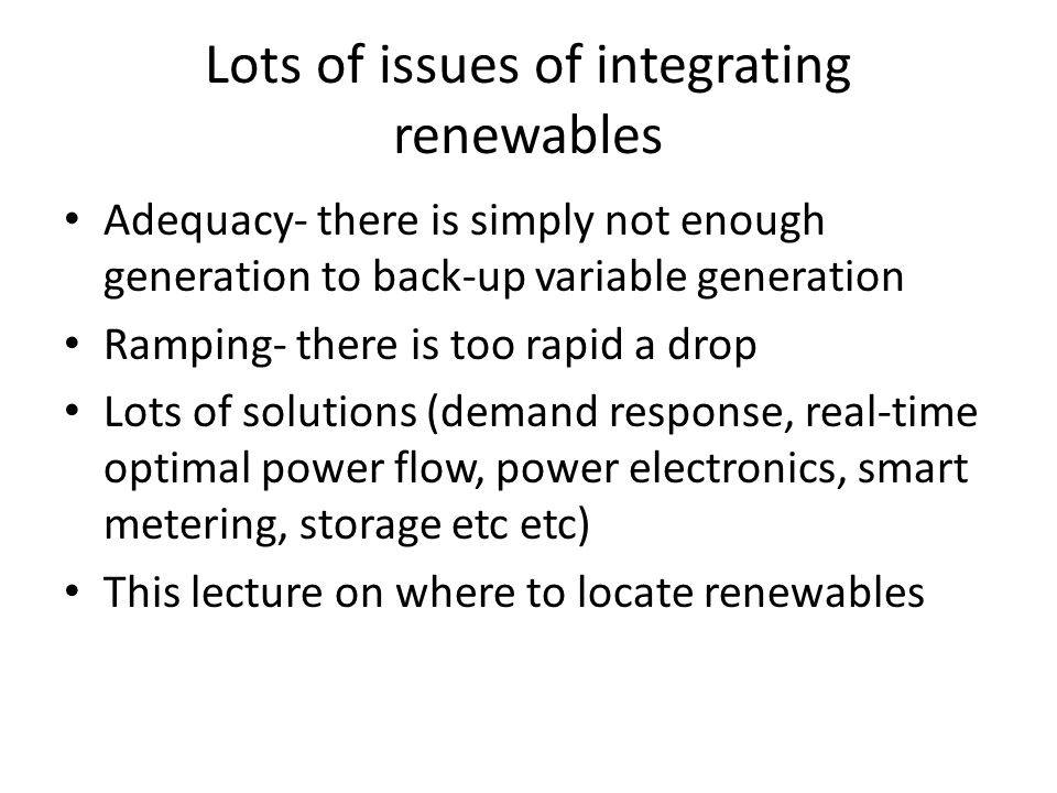 Lots of issues of integrating renewables Adequacy- there is simply not enough generation to back-up variable generation Ramping- there is too rapid a drop Lots of solutions (demand response, real-time optimal power flow, power electronics, smart metering, storage etc etc) This lecture on where to locate renewables
