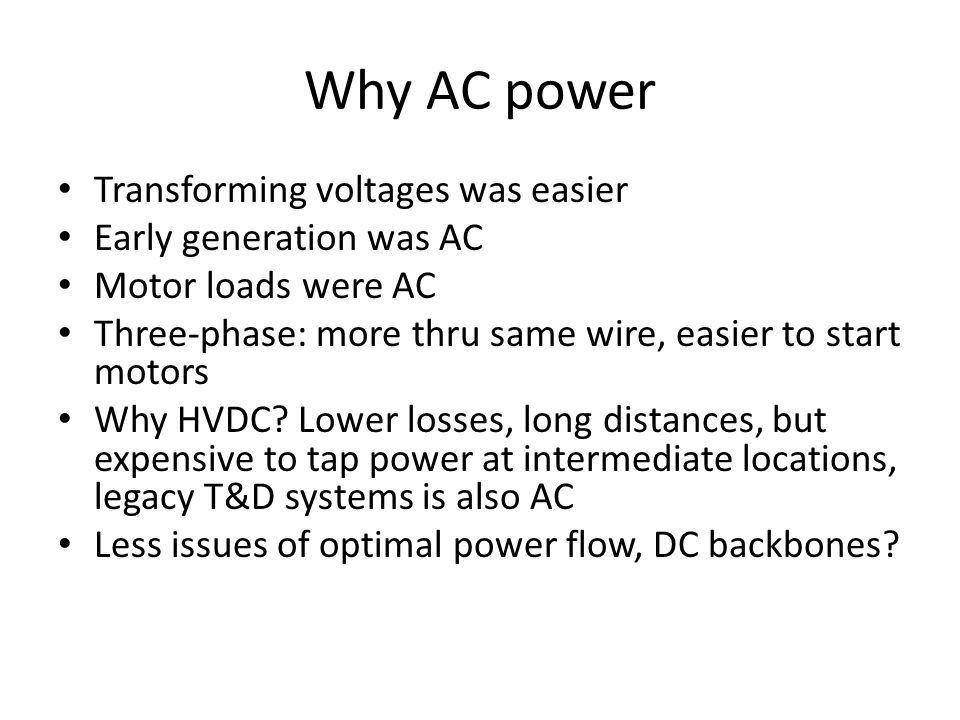 Why AC power Transforming voltages was easier Early generation was AC Motor loads were AC Three-phase: more thru same wire, easier to start motors Why HVDC.