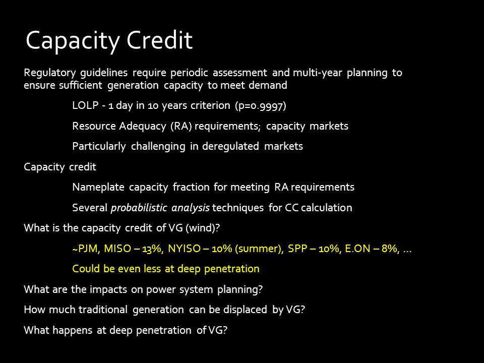 Regulatory guidelines require periodic assessment and multi-year planning to ensure sufficient generation capacity to meet demand LOLP - 1 day in 10 years criterion (p=0.9997) Resource Adequacy (RA) requirements; capacity markets Particularly challenging in deregulated markets Capacity credit Nameplate capacity fraction for meeting RA requirements Several probabilistic analysis techniques for CC calculation What is the capacity credit of VG (wind).
