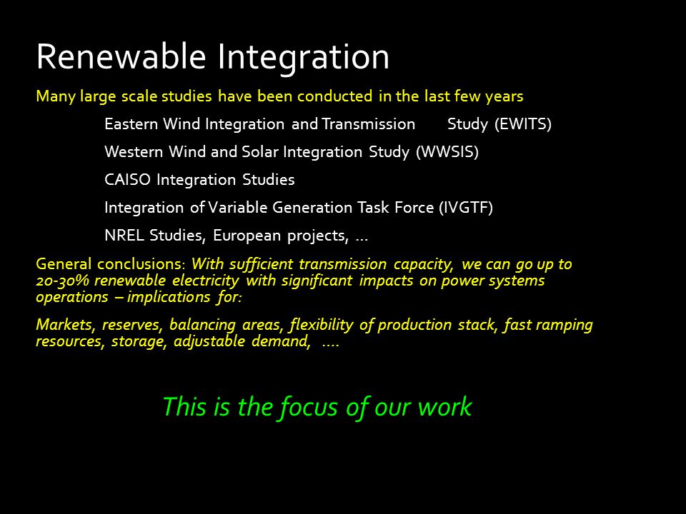 Renewable Integration Many large scale studies have been conducted in the last few years Eastern Wind Integration and Transmission Study (EWITS) Western Wind and Solar Integration Study (WWSIS) CAISO Integration Studies Integration of Variable Generation Task Force (IVGTF) NREL Studies, European projects, … General conclusions: With sufficient transmission capacity, we can go up to 20-30% renewable electricity with significant impacts on power systems operations – implications for: Markets, reserves, balancing areas, flexibility of production stack, fast ramping resources, storage, adjustable demand, ….