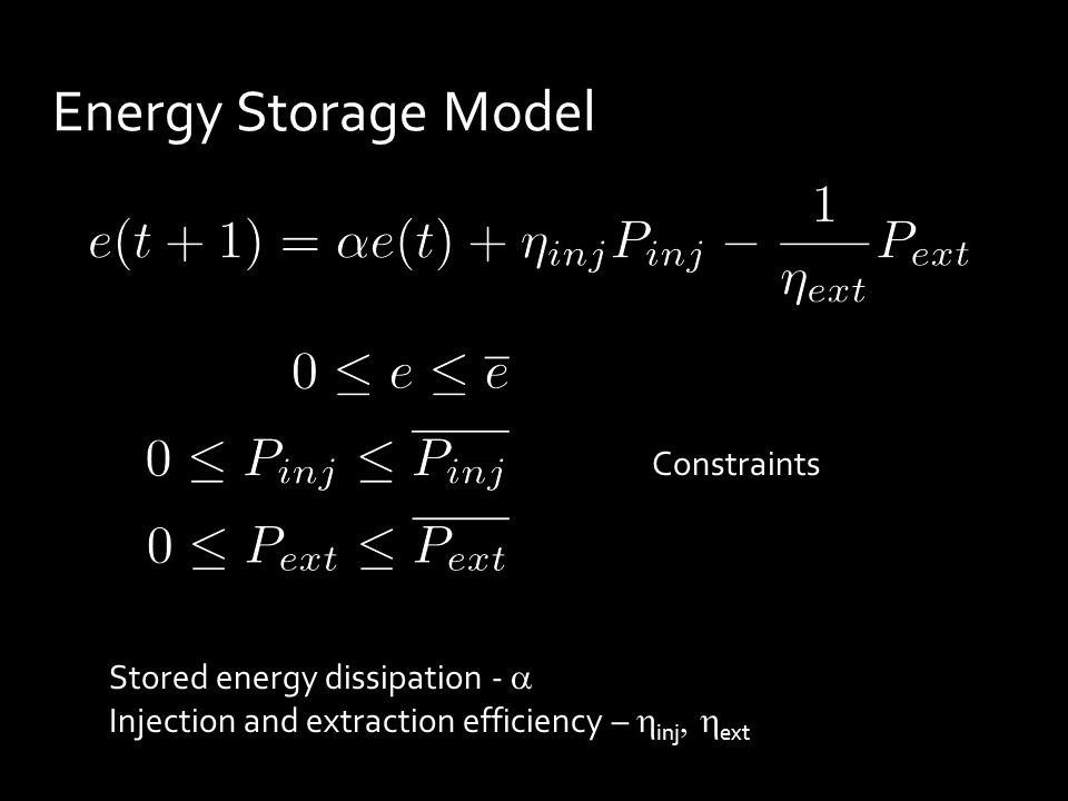 Energy Storage Model Constraints Stored energy dissipation -  Injection and extraction efficiency –  inj  ext