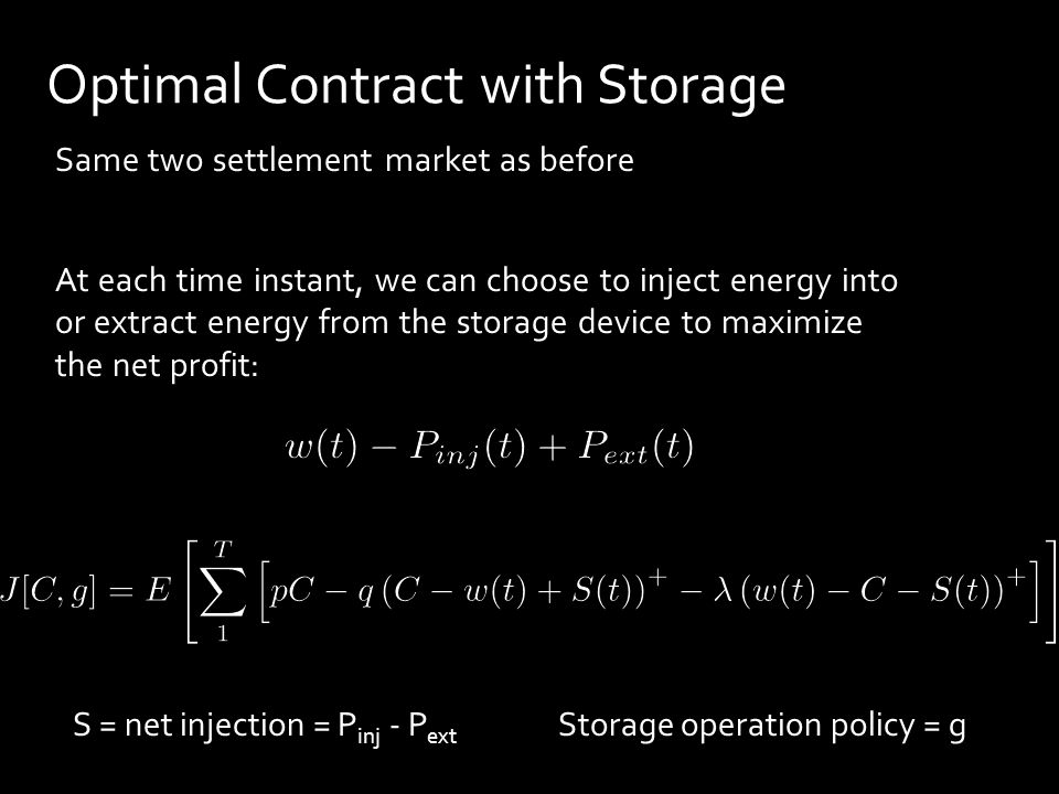 Same two settlement market as before At each time instant, we can choose to inject energy into or extract energy from the storage device to maximize the net profit: Optimal Contract with Storage S = net injection = P inj - P ext Storage operation policy = g