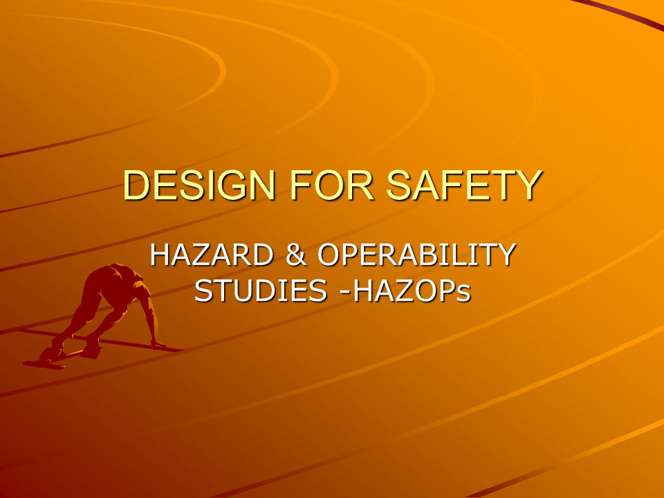 DESIGN FOR SAFETY HAZARD & OPERABILITY STUDIES -HAZOPs