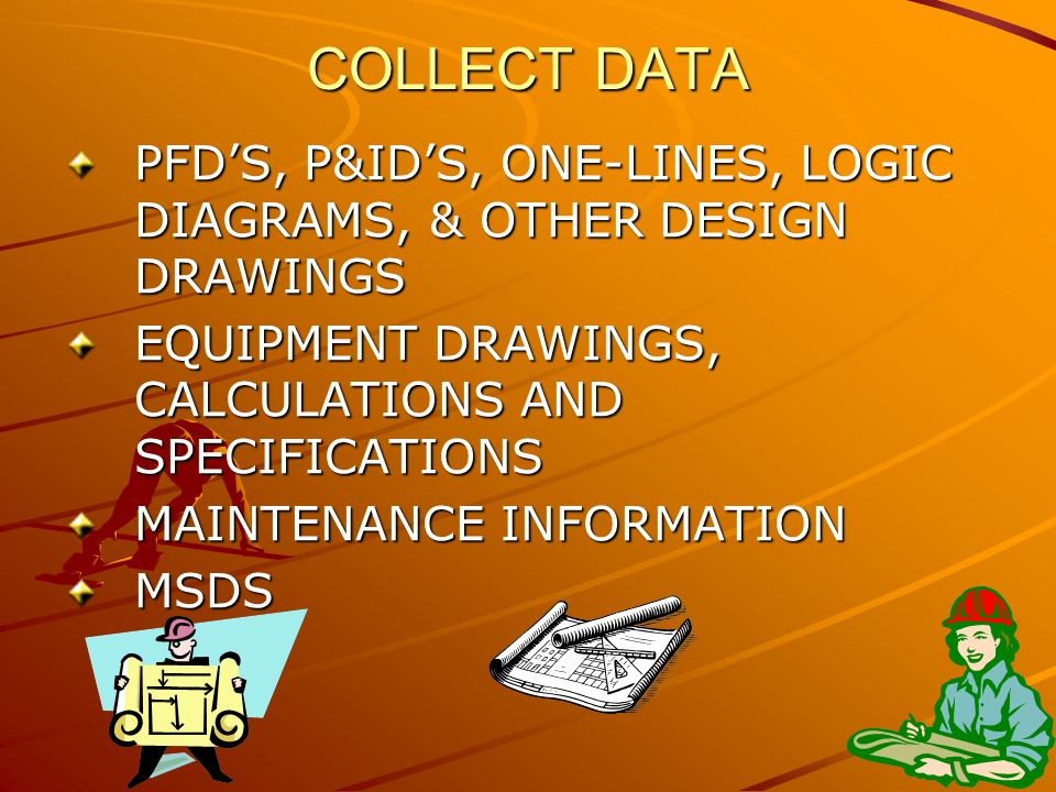 COLLECT DATA PFD'S, P&ID'S, ONE-LINES, LOGIC DIAGRAMS, & OTHER DESIGN DRAWINGS EQUIPMENT DRAWINGS, CALCULATIONS AND SPECIFICATIONS MAINTENANCE INFORMATION MSDS
