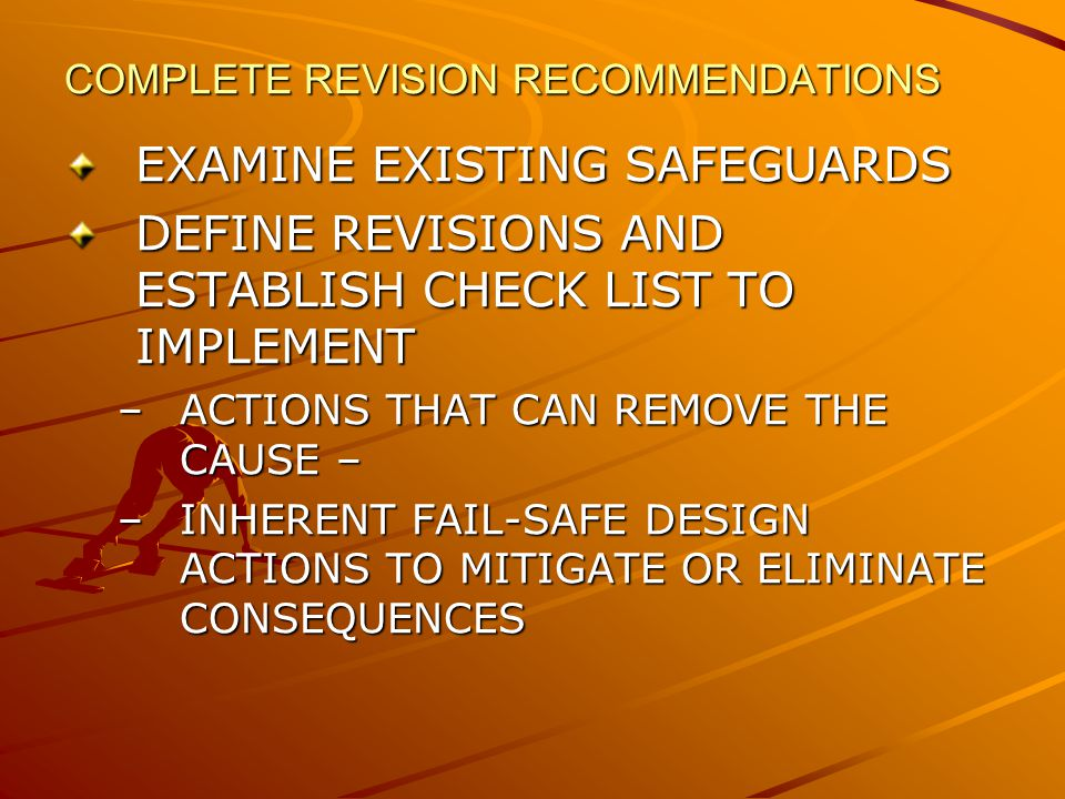 COMPLETE REVISION RECOMMENDATIONS EXAMINE EXISTING SAFEGUARDS DEFINE REVISIONS AND ESTABLISH CHECK LIST TO IMPLEMENT –ACTIONS THAT CAN REMOVE THE CAUSE – –INHERENT FAIL-SAFE DESIGN ACTIONS TO MITIGATE OR ELIMINATE CONSEQUENCES