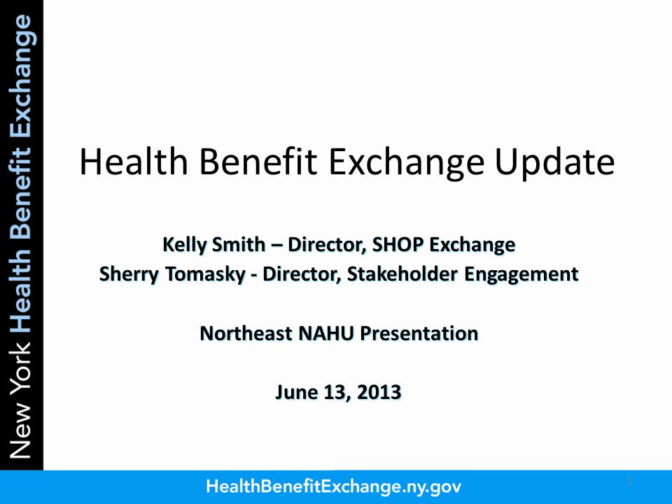 Health Benefit Exchange Update Kelly Smith – Director, SHOP Exchange Sherry Tomasky - Director, Stakeholder Engagement Northeast NAHU Presentation June 13, 2013 1