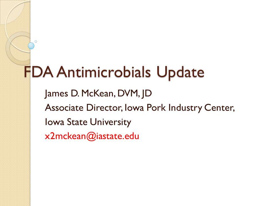 FDA Antimicrobials Update James D. McKean, DVM, JD Associate Director, Iowa Pork Industry Center, Iowa State University x2mckean@iastate.edu