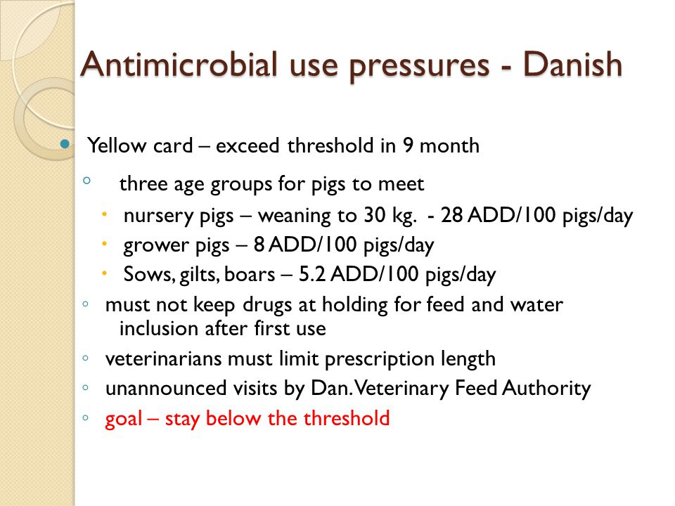 Antimicrobial use pressures - Danish Yellow card – exceed threshold in 9 month ◦ three age groups for pigs to meet  nursery pigs – weaning to 30 kg.