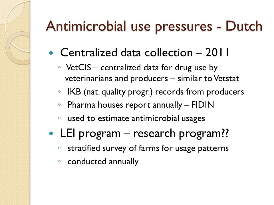 Antimicrobial use pressures - Dutch Centralized data collection – 2011 ◦ VetCIS – centralized data for drug use by veterinarians and producers – similar to Vetstat ◦ IKB (nat.