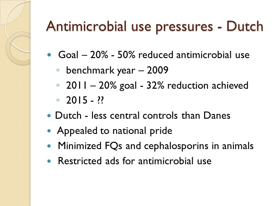 Antimicrobial use pressures - Dutch Goal – 20% - 50% reduced antimicrobial use ◦ benchmark year – 2009 ◦ 2011 – 20% goal - 32% reduction achieved ◦ 2015 - .