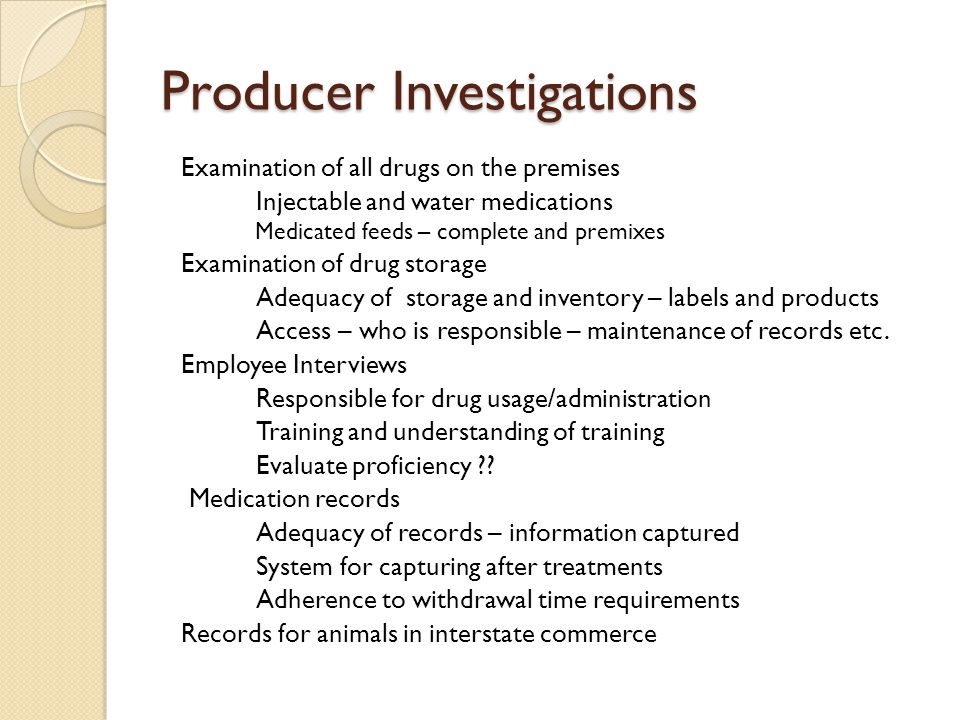 Producer Investigations Examination of all drugs on the premises Injectable and water medications Medicated feeds – complete and premixes Examination of drug storage Adequacy of storage and inventory – labels and products Access – who is responsible – maintenance of records etc.