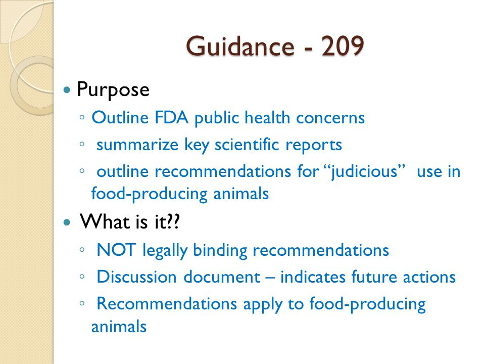 Guidance - 209 Purpose ◦ Outline FDA public health concerns ◦ summarize key scientific reports ◦ outline recommendations for judicious use in food-producing animals What is it .