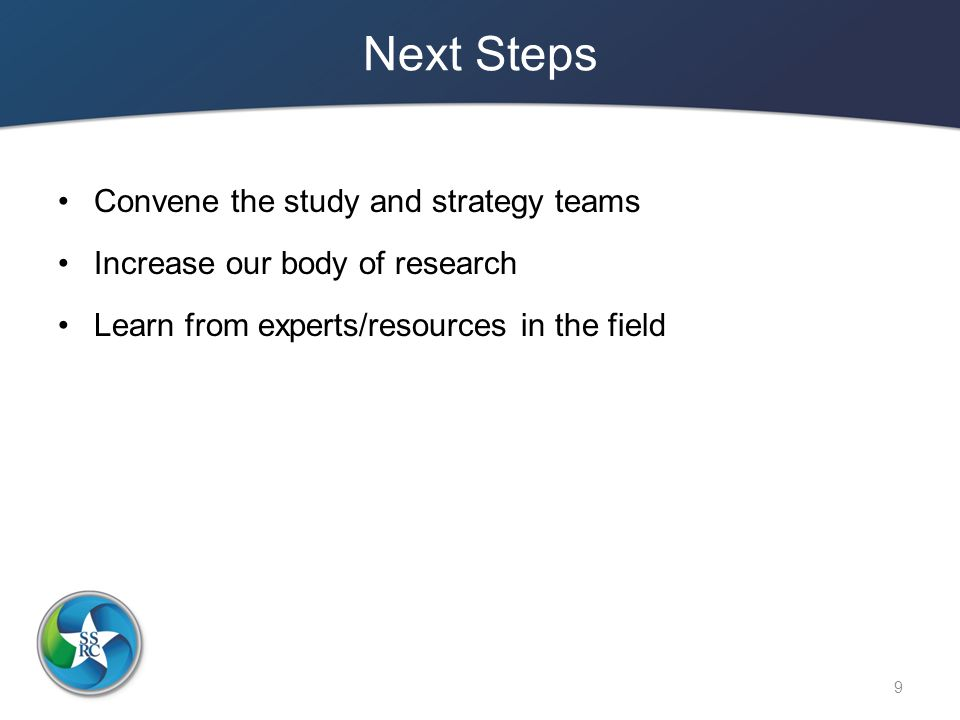 Next Steps Convene the study and strategy teams Increase our body of research Learn from experts/resources in the field 9