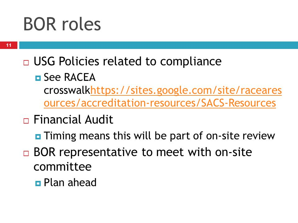 BOR roles 11  USG Policies related to compliance  See RACEA crosswalkhttps://sites.google.com/site/raceares ources/accreditation-resources/SACS-Resourceshttps://sites.google.com/site/raceares ources/accreditation-resources/SACS-Resources  Financial Audit  Timing means this will be part of on-site review  BOR representative to meet with on-site committee  Plan ahead