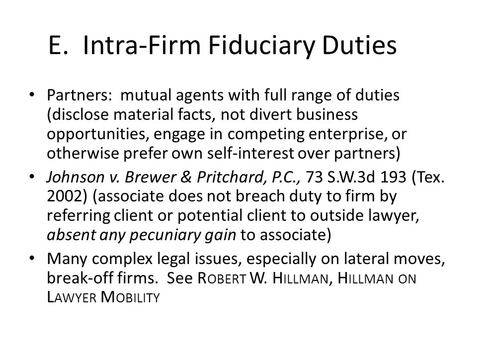 E. Intra-Firm Fiduciary Duties Partners: mutual agents with full range of duties (disclose material facts, not divert business opportunities, engage i