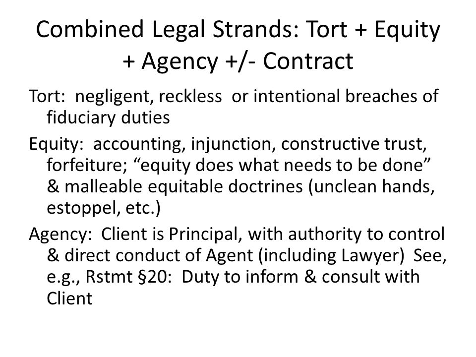 Combined Legal Strands: Tort + Equity + Agency +/- Contract Tort: negligent, reckless or intentional breaches of fiduciary duties Equity: accounting, injunction, constructive trust, forfeiture; equity does what needs to be done & malleable equitable doctrines (unclean hands, estoppel, etc.) Agency: Client is Principal, with authority to control & direct conduct of Agent (including Lawyer) See, e.g., Rstmt §20: Duty to inform & consult with Client