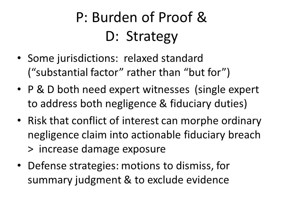 P: Burden of Proof & D: Strategy Some jurisdictions: relaxed standard ( substantial factor rather than but for ) P & D both need expert witnesses (single expert to address both negligence & fiduciary duties) Risk that conflict of interest can morphe ordinary negligence claim into actionable fiduciary breach > increase damage exposure Defense strategies: motions to dismiss, for summary judgment & to exclude evidence