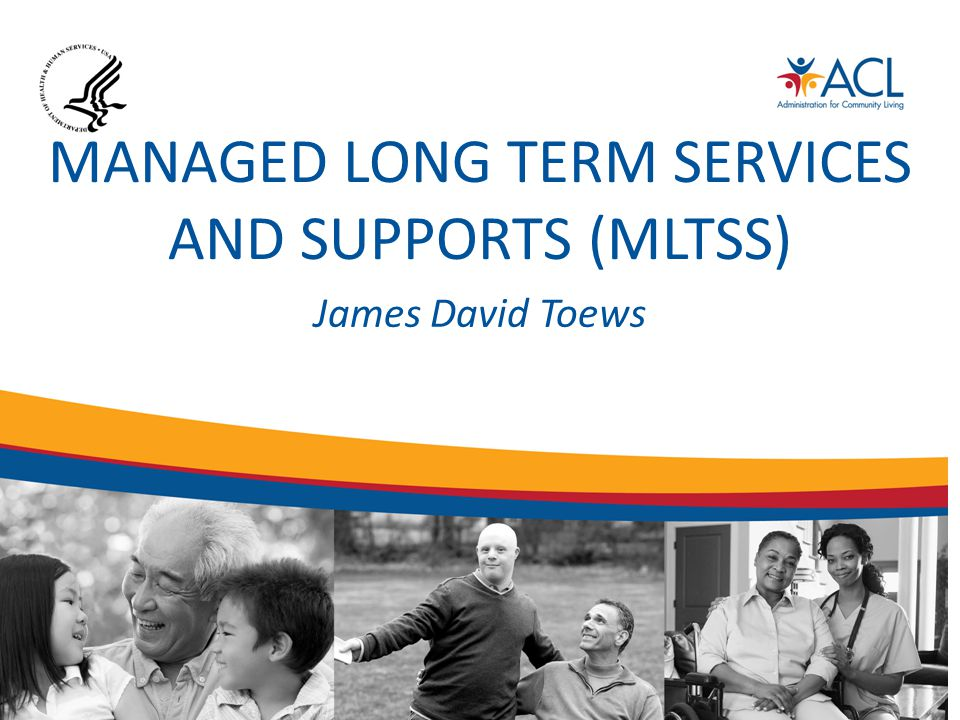 MANAGED LONG TERM SERVICES AND SUPPORTS (MLTSS) James David Toews